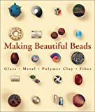 Making Beautiful Beads: Glass * Metal * Polymer Clay * Fiber