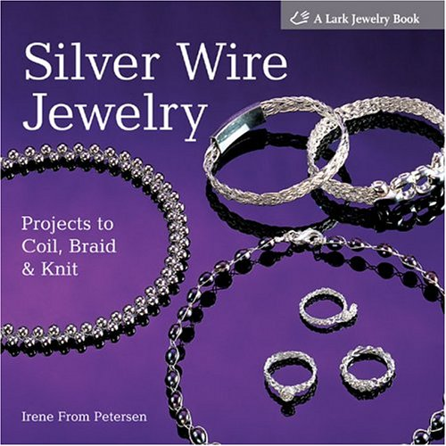 Silver Wire Jewelry: Projects to Coil, Braid & Knit (Lark Jewelry Books)