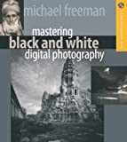 Mastering Black and White Digital Photography by Michael Freeman