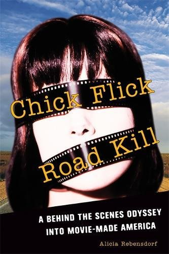Chick Flick Road Kill: A Behind the Scenes Odyssey into Movie-Made America, Rebensdorf, Alicia