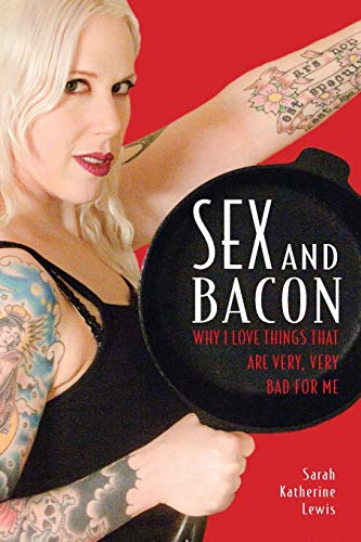 Sex and Bacon: Why I Love Things That Are Very, Very Bad for Me, Lewis, Sarah Katherine