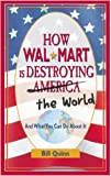 How Wal-Mart is Destroying America and The World and What You Can Do About It by Bill Quinn