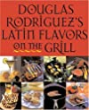 Douglas Rodriguez's Latin Flavors on the Grill