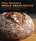 Peter Reinhart Whole Grain Breads: New Techniques, Extraordinary Flavor