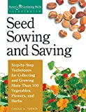 Seed Sowing and Saving: Step-By-Step Techniques for Collecting and Growing More Than 100 Vegetables, Flowers, and Herbs