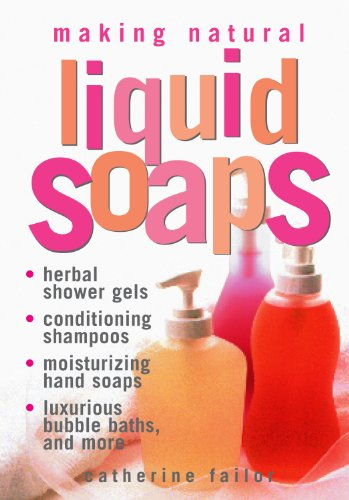 Making Natural Liquid Soaps: Herbal Shower Gels, Conditioning Shampoos, Moisturizing Hand Soaps, Luxurious Bubble Baths, and more - Catherine Failor