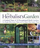 The Herbalist's Garden : A Guided Tour of 10 Exceptional Herb Gardens : The People Who Grow Them and the Plants That Inspire Them