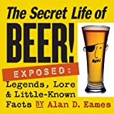 Secret Life of Beer: Exposed: Legends, Lore and Little-Known Facts