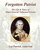 Forgotten Patriot: The Life and Times of Major-General Nathanael Greene