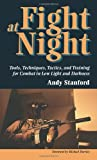 Fight At Night: Tools, Techniques, Tactics, And Training For Combat In Low Light And Darkness, Stanford, Andy
