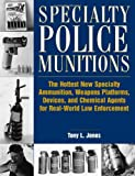 Specialty Police Munitions : The Hottest New Specialty Ammunition, Weapons Platforms, Devices, And Chemical Agents For Real-World Law Enforcement