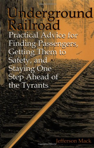 Underground Railroad: Practical Advice For Finding Passengers Getting Them To Safety, And Staying One Step Ahead Of The Tyrants, Mack, Jefferson