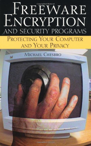 Freeware Encryption And Security Programs: Protecting Your Computer And Your Privacy, Chesbro, Michael