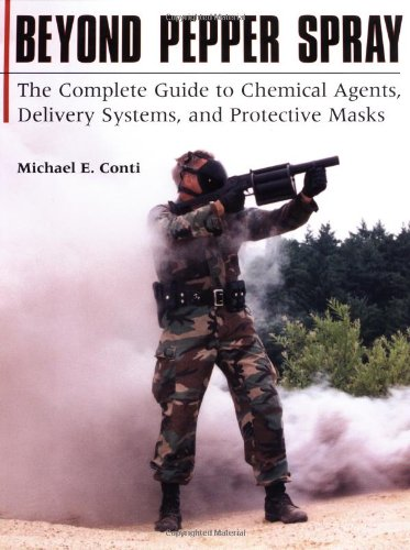 Beyond Pepper Spray: The Complete Guide To Chemical Agents, Delivery Systems, And Protective Masks, Conti, Michael E.