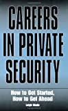 Careers In Private Security: How to Get Started, How to Get Ahead, Wade, Leigh