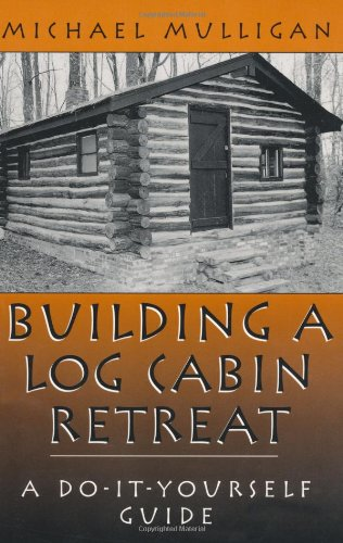 Building A Log Cabin Retreat: A Do-It-Yourself Guide, Mulligan, Michael