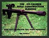 .50-Caliber Rifle Construction Manual : With Easy-to-Follow Full-Scale Drawings