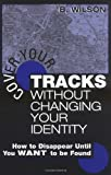 Cover Your Tracks Without Changing Your Identity: How to Disappear Until You WANT to Be Found, Wilson, B.