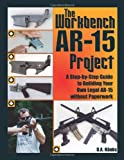 Workbench AR-15 Project : A Step-by-Step Guide to Building Your Own Legal AR-15 Without Paperwork