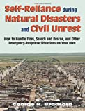 Self Reliance During Natural Disasters And Civil Unrest: How to Handle Fires, Search and Rescue, and Other Emergency-Response Situations on Your Own, Bradford, George R.