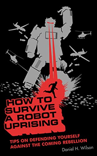 How To Survive a Robot Uprising: Tips on Defending Yourself Against the Coming Rebellion, Wilson, Daniel H.
