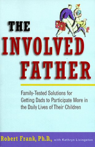 The Involved Father: Family-Tested Solutions for Getting Dads to Participate More in the Daily Lives of Their Children