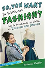 So You Want to Work in Fashion? How to Break into the World of Fashion and Design by Patricia Wooster