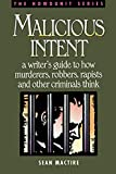 Malicious Intent: A Writer's Guide to How Murderers, Robbers, Rapists and Other Criminal Think