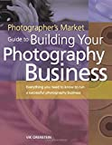 Photographers Market Guide to Building Your Photography Business: Everything you need to know to run a successful photography business