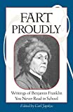 : Fart Proudly: Writings of Benjamin Franklin You Never Read in School
