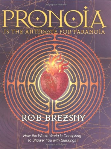 Pronoia Is the Antidote for Paranoia: How the Whole World Is Conspiring to Shower You with Blessings, Brezsny, Rob