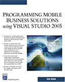 Programming Mobile Business Solutions Using Visual Studio 2005 (Programming Series)