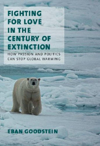 Fighting for Love in the Century of Extinction: How Passion and Politics Can Stop Global Warming, Goodstein, Eban