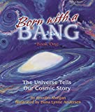 Born With a Bang: The Universe Tells Our Cosmic Story: Book 1