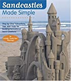 Sandcastles Made Simple : Step-by-Step Instructions, Tips, and Tricks for Building Sensational Sand Creations