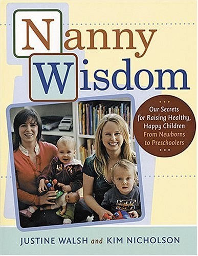 Nanny Wisdom: Our Secrets for Raising Healthy, Happy Children--From Newborns to Preschoolers, Walsh, Justine; Nicholson, Kim
