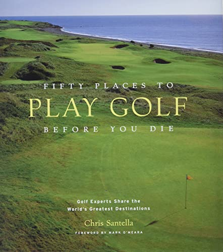 Fifty Places to Play Golf Before You Die: Golf Experts Share the World's Greatest Destinations - Chris Santella