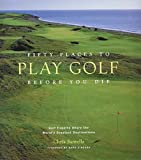 Fifty Places to Play Golf Before You Die : Golf Experts Share the World\'s Greatest Destinations