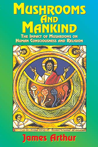 Mushrooms and Mankind: The Impact of Mushrooms on Human Consciousness and Religion, James Arthur