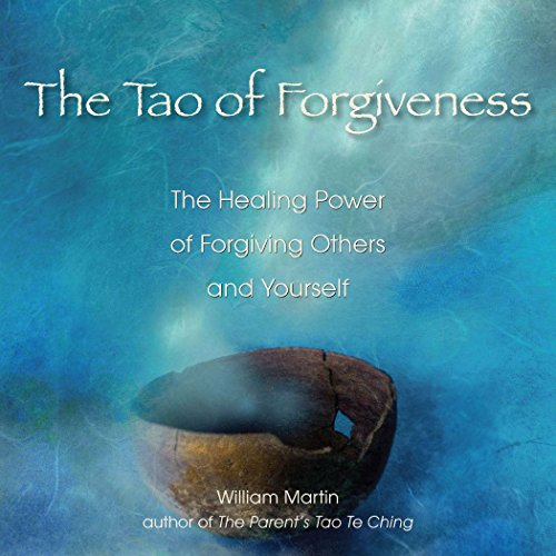 The Tao of Forgiveness: The Healing Power of Forgiving Others and Yourself, Martin, William