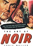 The Art of Noir : THE POSTERS & GRAPHICS FROM THE CLASSICAL ERA OF FILM NOIR/Eddie  Muller
