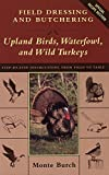Field Dressing and Butchering Upland Birds, Waterfowl, and Wild Turkeys: Step-By-Step Instructions, from Field to Table