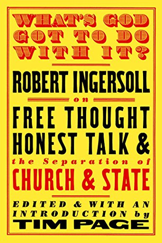 What's God Got to Do with It?: Robert Ingersoll on Free Thought, Honest Talk and the Separation of C, by Ingersoll, R.