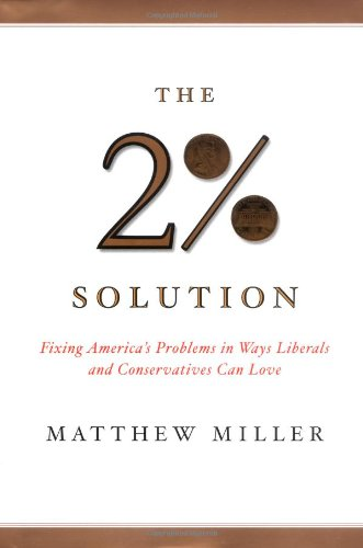 The Two Percent Solution: Fixing America's Problems in Ways Liberals and Conservations Can Love, Miller, Matthew