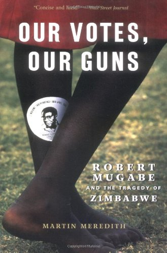 Our Votes, Our Guns: Robert Mugabe And The Tragedy Of Zimbabwe, Meredith, Martin