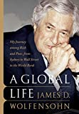 A Global Life: My Journey Among Rich and Poor, from Sydney to Wall Street to the World Bank James D. Wolfensohn