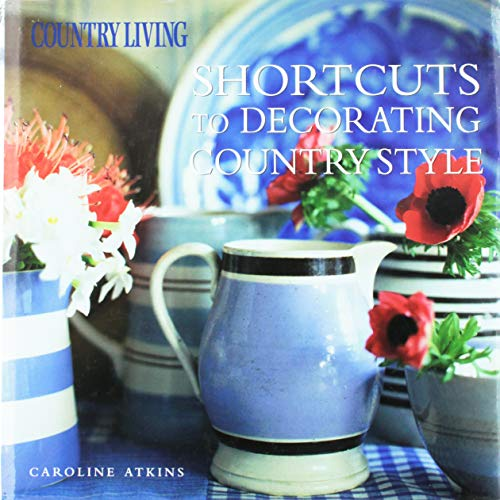 Country Living Shortcuts to Decorating Country Style - Caroline Atkins, The Editors of Country Living