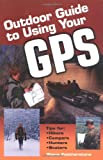 Outdoor Guide to Using Your GPS: Tips for Hikers, Campers, Hunters, Boaters