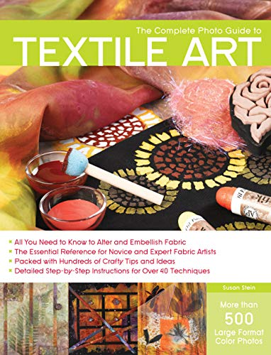 The Complete Photo Guide to Textile Art: *All You Need to Know to Alter and Embellish Fabric *The Essential Reference for Novice and Expert Fabric ... Instructions for More Than 40 Techniques