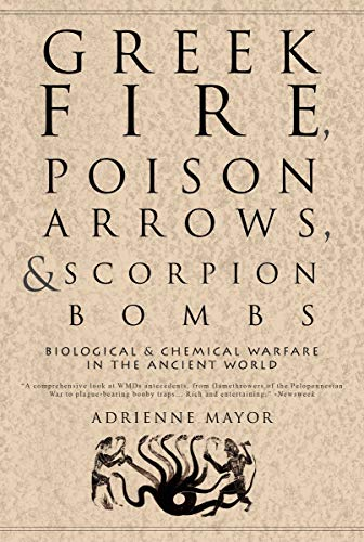 Greek Fire, Poison Arrows, and Scorpion Bombs: Biological & Chemical Warfare in the Ancient World, Mayor, Adrienne